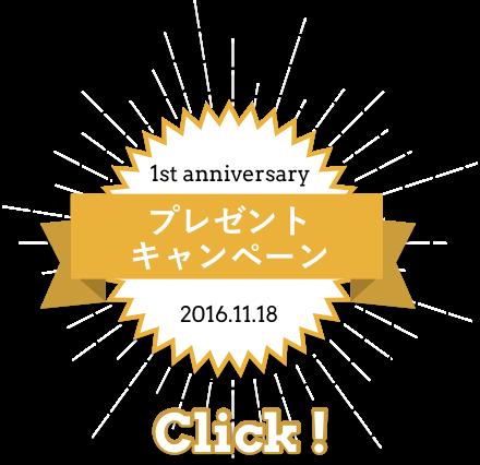 1st anniversaary プレゼントキャンペーン 2016.11.18 Click!